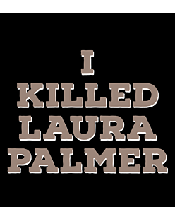 I killed Laura Palmer Twin Peaks