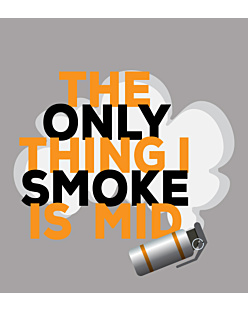 The only thing i smoke is mid